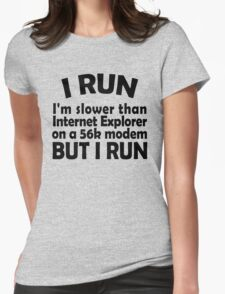 I RUN. I'm slower than Internet Explorer on a 56k modem, but I run. Womens Fitted T-Shirt