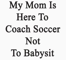 My Mom Is Here To Coach Soccer Not To Babysit  by supernova23