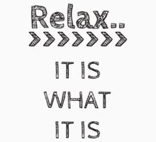 RELAX > IT IS WHAT IT IS by Rob Price