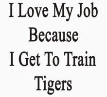 I Love My Job Because I Get To Train Tigers  by supernova23