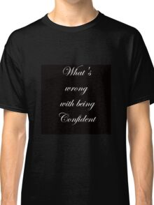Whats's Wrong with being confident Classic T-Shirt