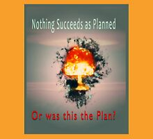 Nothing succeeds as planned Or was this the plan? Atomic mushroom explosion  Unisex T-Shirt