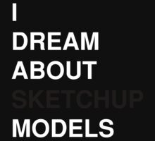 I Dream About Sketchup Models by jpopple