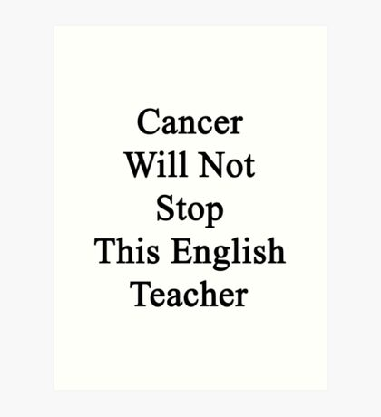 Cancer Will Not Stop This English Teacher  Art Print