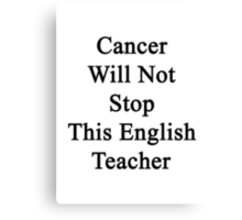Cancer Will Not Stop This English Teacher  Canvas Print