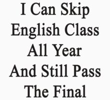 I Can Skip English Class All Year And Still Pass The Final  by supernova23