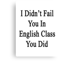 I Didn't Fail You In English Class You Did  Canvas Print