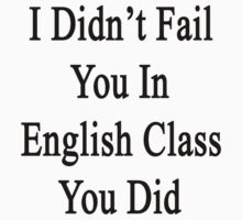 I Didn't Fail You In English Class You Did  by supernova23