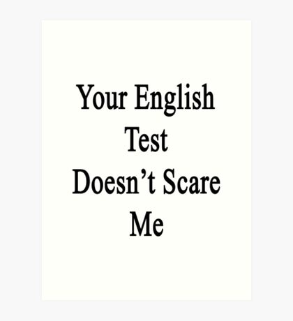 Your English Test Doesn't Scare Me  Art Print