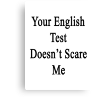 Your English Test Doesn't Scare Me  Canvas Print
