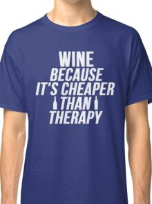 Wine Cheaper Than Therapy Classic T-Shirt
