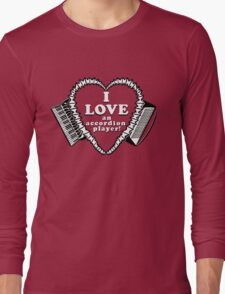 I Love An Accordion Player! A shirt for the stalwart fan of any accordionist! Long Sleeve T-Shirt