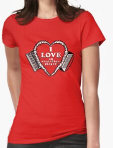 I Love An Accordion Player! A shirt for the stalwart fan of any accordionist! Womens Fitted T-Shirt
