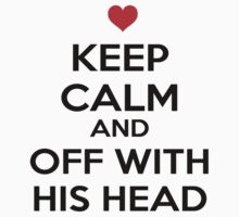 Keep Calm And Off With His Head by babydollchic