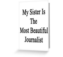 My Sister Is The Most Beautiful Journalist  Greeting Card