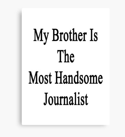 My Brother Is The Most Handsome Journalist  Canvas Print