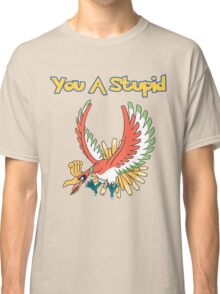 You a stupid Ho-Oh Classic T-Shirt
