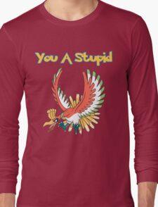 You a stupid Ho-Oh Long Sleeve T-Shirt