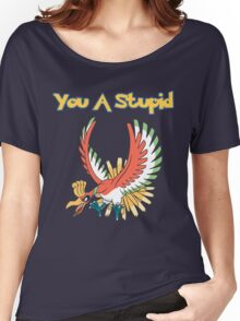 You a stupid Ho-Oh Women's Relaxed Fit T-Shirt