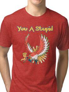 You a stupid Ho-Oh Tri-blend T-Shirt