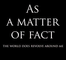 As A Matter of Fact: The world does revolve around me.. Funny Slogan # 1 by heckler