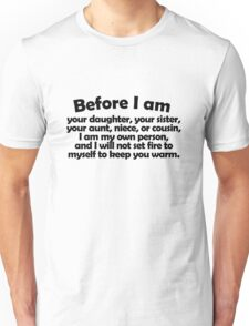 Before I am your daughter, your sister, your aunt, niece, or cousin, I am my own person, and I will not set fire to myself to keep you warm. Unisex T-Shirt