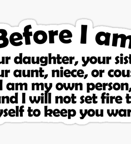 Before I am your daughter, your sister, your aunt, niece, or cousin, I am my own person, and I will not set fire to myself to keep you warm. Sticker
