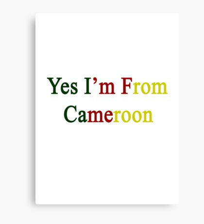 Yes I'm From Cameroon  Canvas Print