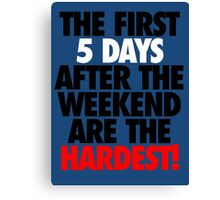 THE FIRST 5 DAYS AFTER THE WEEKEND ARE THE HARDEST! Canvas Print