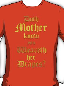 Doth Mother Know.. You Weareth Her Drapes? T-Shirt
