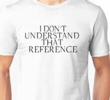 """I Don't Understand That Reference"" Unisex T-Shirt"