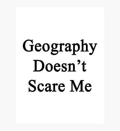 Geography Doesn't Scare Me Photographic Print