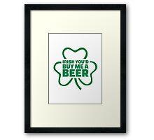 Irish you'd buy me a beer Framed Print