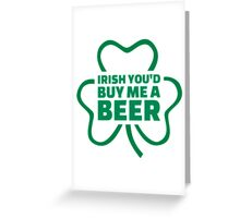 Irish you'd buy me a beer Greeting Card