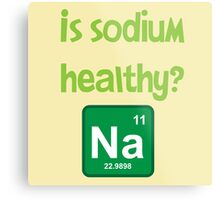 Is sodium healthy?  Funny design Metal Print