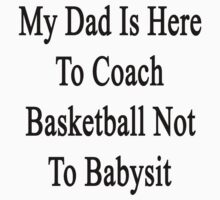 My Dad Is Here To Coach Basketball Not To Babysit  by supernova23