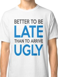 Better to be late than to arrive ugly Classic T-Shirt