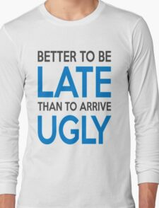 Better to be late than to arrive ugly Long Sleeve T-Shirt