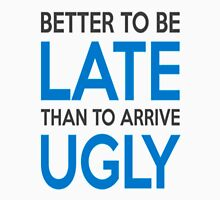 Better to be late than to arrive ugly T-Shirt
