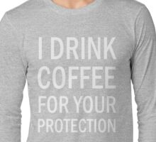 I drink coffee for your protection  Long Sleeve T-Shirt
