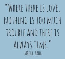 """Where there is love, nothing is too much trouble and there is always time."" -Abdul Baha by Rob Price"