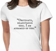 Obstinate, headstrong girl. I am ashamed of you! Womens Fitted T-Shirt