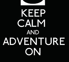 Keep Calm and Adventure On! by stuffofkings