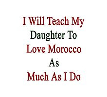I Will Teach My Daughter To Love Morocco As Much As I Do  Photographic Print