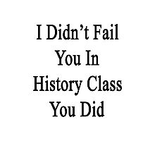 I Didn't Fail You In History Class You Did  Photographic Print