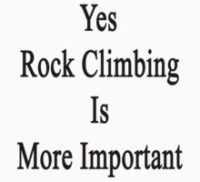 Yes Rock Climbing Is More Important  by supernova23