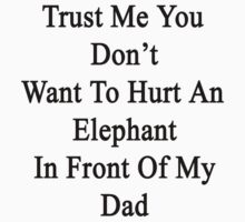 Trust Me You Don't Want To Hurt An Elephant In Front Of My Dad  by supernova23