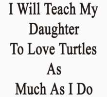 I Will Teach My Daughter To Love Turtles As Much As I Do  by supernova23