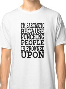 I'm Sarcastic Because Punching People Is Frowned Upon Classic T-Shirt
