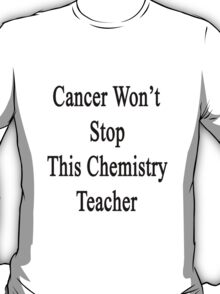 Cancer Won't Stop This Chemistry Teacher  T-Shirt